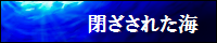 閉ざされた海 【創作・アート:ブログ検索サーチ】