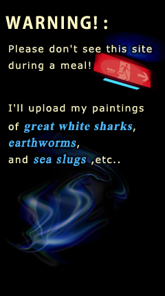 WARNING! : Please don't see this site during a meal! I'll upload my paintings of great white sharks, earthworms, and sea slugs ,etc..