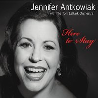 Jennifer Antkowiak & The Tom Lamark Orchestra - Here to Stay